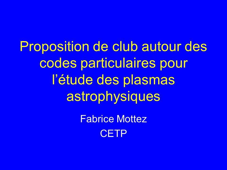 Proposition de club autour des codes particulaires pour létude des plasmas astrophysiques Fabrice Mottez CETP