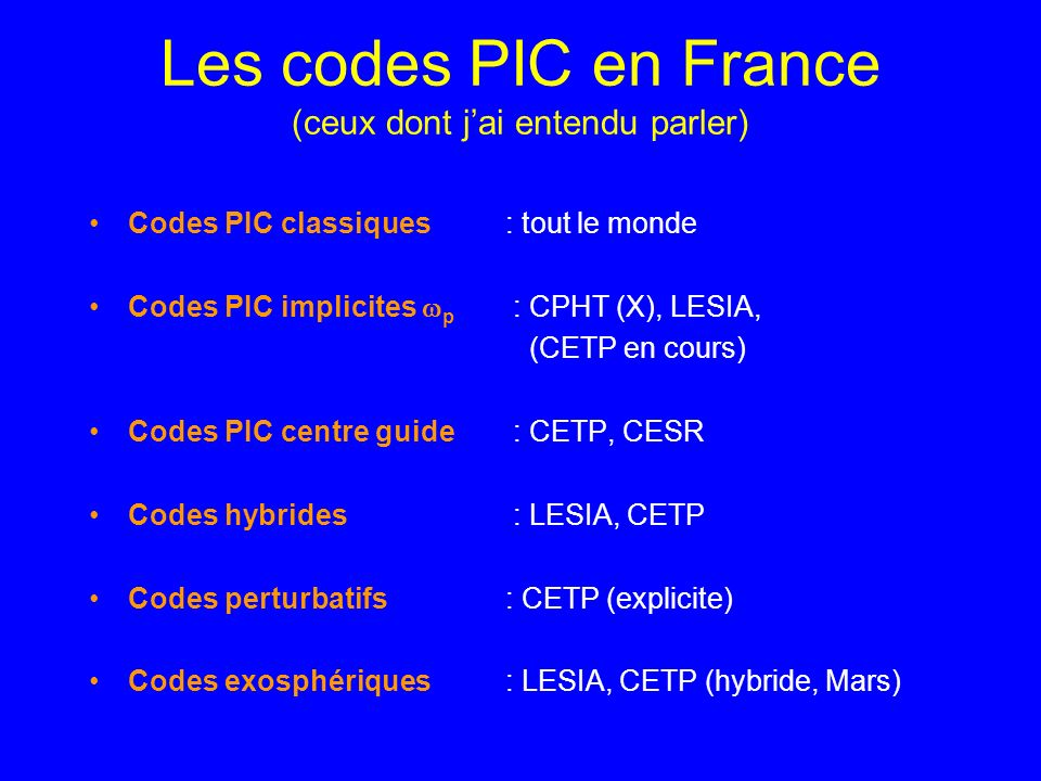Les codes PIC en France (ceux dont jai entendu parler) Codes PIC classiques : tout le monde Codes PIC implicites p : CPHT (X), LESIA, (CETP en cours) Codes PIC centre guide : CETP, CESR Codes hybrides : LESIA, CETP Codes perturbatifs : CETP (explicite) Codes exosphériques : LESIA, CETP (hybride, Mars)
