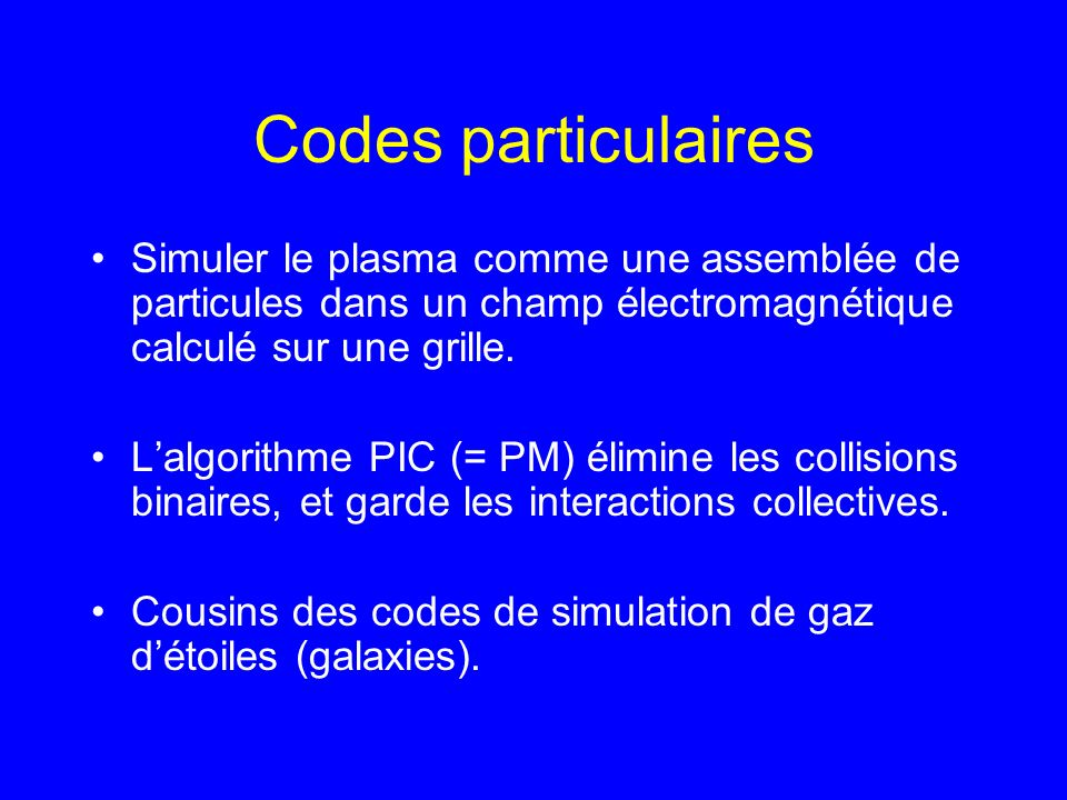 Codes particulaires Simuler le plasma comme une assemblée de particules dans un champ électromagnétique calculé sur une grille.