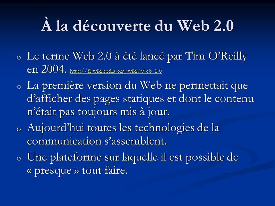 À la découverte du Web 2.0 o Le terme Web 2.0 à été lancé par Tim OReilly en 2004. http://fr.wikipedia.org/wiki/Web_2.0 http://fr.wikipedia.org/wiki/W