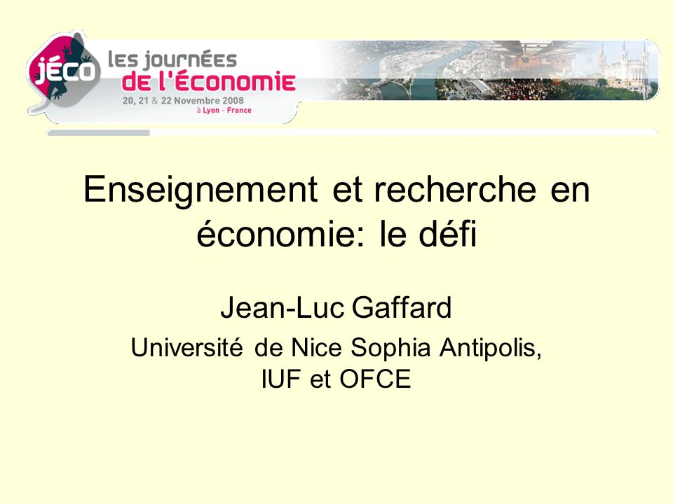 Enseignement et recherche en économie: le défi Jean-Luc Gaffard Université de Nice Sophia Antipolis, IUF et OFCE