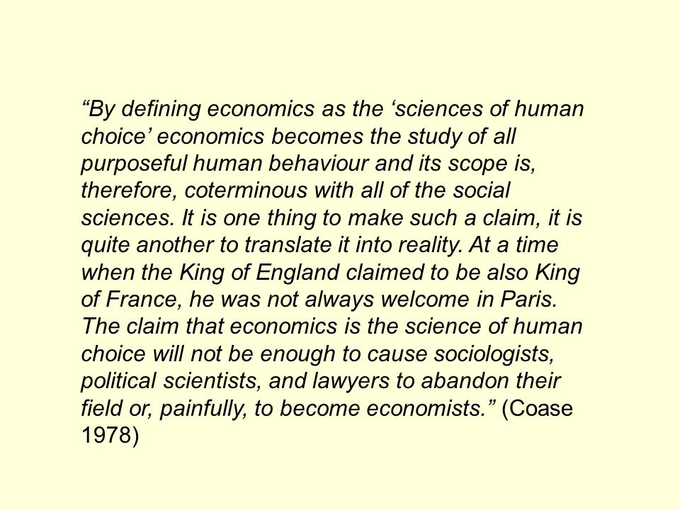 By defining economics as the sciences of human choice economics becomes the study of all purposeful human behaviour and its scope is, therefore, coterminous with all of the social sciences.