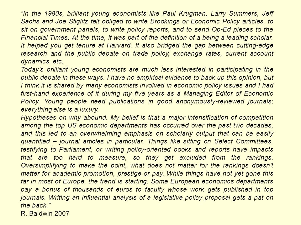In the 1980s, brilliant young economists like Paul Krugman, Larry Summers, Jeff Sachs and Joe Stiglitz felt obliged to write Brookings or Economic Policy articles, to sit on government panels, to write policy reports, and to send Op-Ed pieces to the Financial Times.