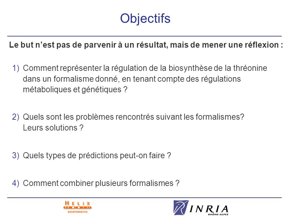 Objectifs 1)Comment représenter la régulation de la biosynthèse de la thréonine dans un formalisme donné, en tenant compte des régulations métabolique
