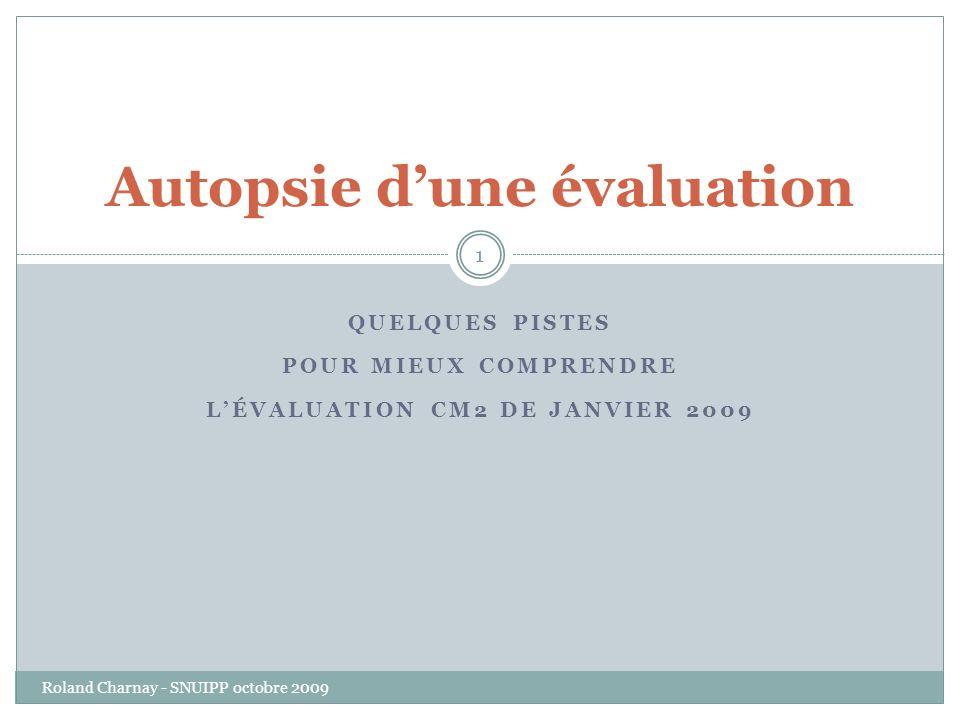 QUELQUES PISTES POUR MIEUX COMPRENDRE LÉVALUATION CM2 DE JANVIER 2009 Roland Charnay - SNUIPP octobre 2009 1 Autopsie dune évaluation