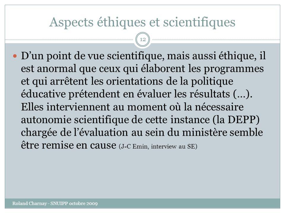 Aspects éthiques et scientifiques Roland Charnay - SNUIPP octobre 2009 12 Dun point de vue scientifique, mais aussi éthique, il est anormal que ceux qui élaborent les programmes et qui arrêtent les orientations de la politique éducative prétendent en évaluer les résultats (…).