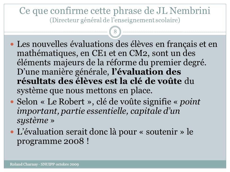 Ce que confirme cette phrase de JL Nembrini (Directeur général de lenseignement scolaire) Roland Charnay - SNUIPP octobre 2009 8 Les nouvelles évaluations des élèves en français et en mathématiques, en CE1 et en CM2, sont un des éléments majeurs de la réforme du premier degré.