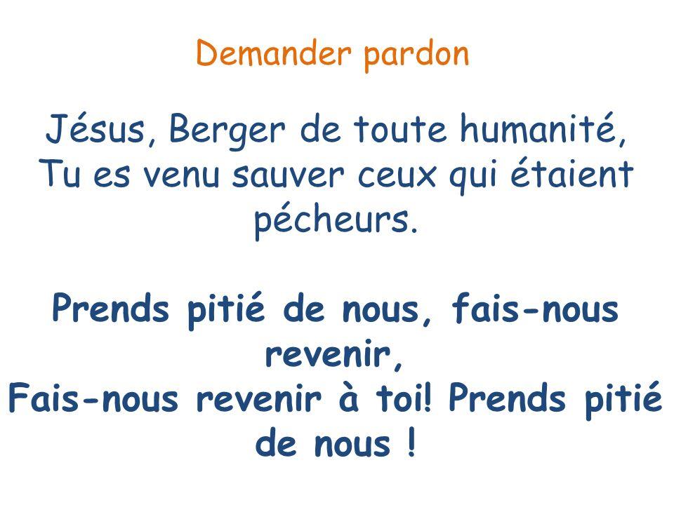 Jésus, Berger de toute humanité, Tu es venu sauver ceux qui étaient pécheurs. Prends pitié de nous, fais-nous revenir, Fais-nous revenir à toi! Prends