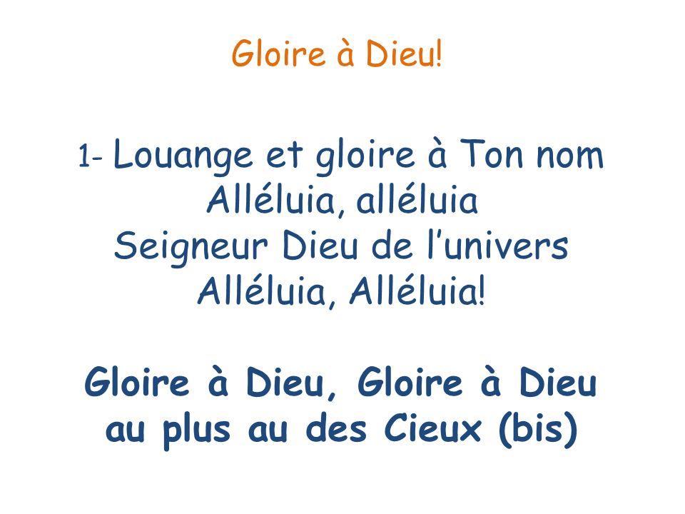 1- Louange et gloire à Ton nom Alléluia, alléluia Seigneur Dieu de lunivers Alléluia, Alléluia! Gloire à Dieu, Gloire à Dieu au plus au des Cieux (bis