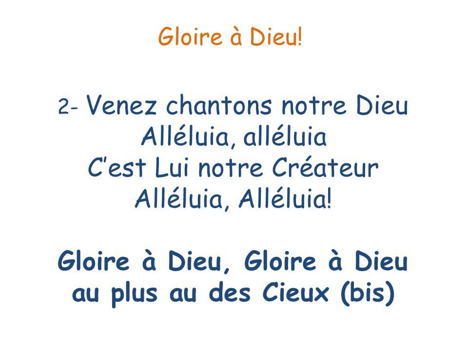 2- Venez chantons notre Dieu Alléluia, alléluia Cest Lui notre Créateur Alléluia, Alléluia! Gloire à Dieu, Gloire à Dieu au plus au des Cieux (bis) Gl