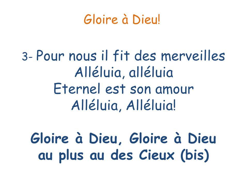 3- Pour nous il fit des merveilles Alléluia, alléluia Eternel est son amour Alléluia, Alléluia! Gloire à Dieu, Gloire à Dieu au plus au des Cieux (bis