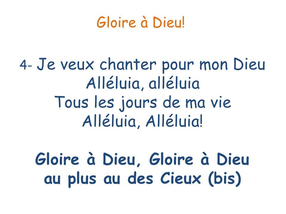 4- Je veux chanter pour mon Dieu Alléluia, alléluia Tous les jours de ma vie Alléluia, Alléluia! Gloire à Dieu, Gloire à Dieu au plus au des Cieux (bi