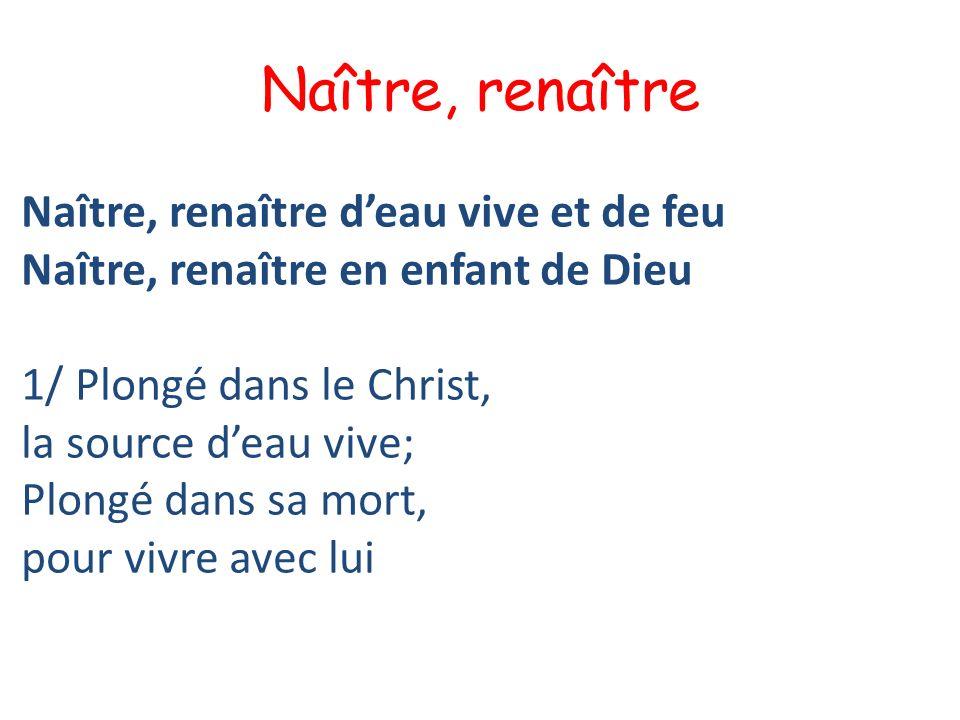 Naître, renaître Naître, renaître deau vive et de feu Naître, renaître en enfant de Dieu 1/ Plongé dans le Christ, la source deau vive; Plongé dans sa