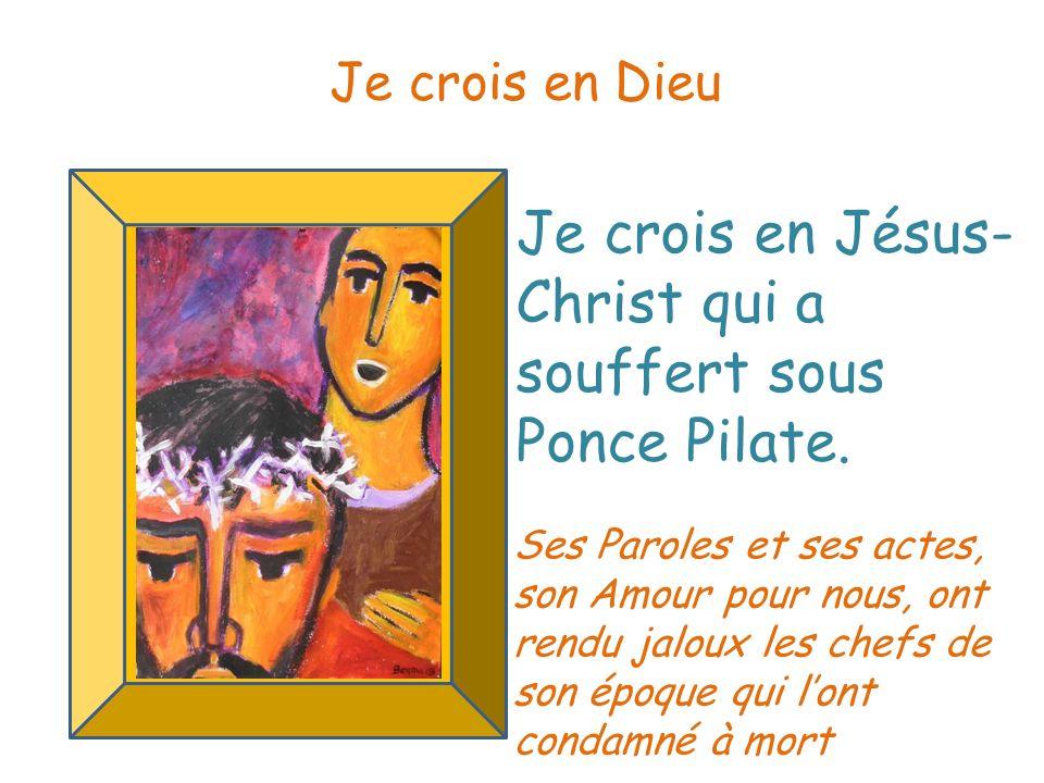 Je crois en Jésus- Christ qui a souffert sous Ponce Pilate. Je crois en Dieu Ses Paroles et ses actes, son Amour pour nous, ont rendu jaloux les chefs