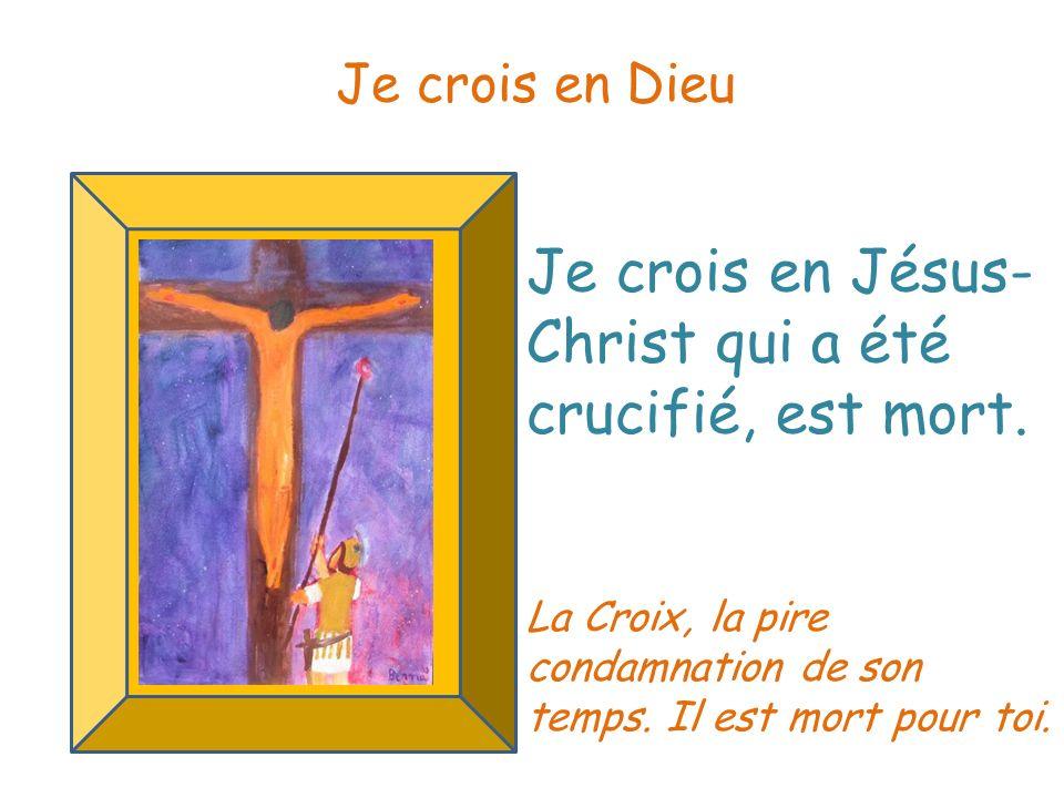 Je crois en Jésus- Christ qui a été crucifié, est mort. Je crois en Dieu La Croix, la pire condamnation de son temps. Il est mort pour toi.