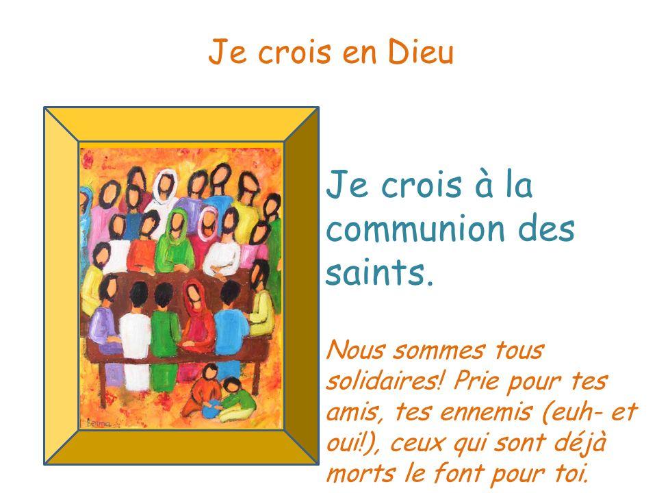 Je crois à la communion des saints. Je crois en Dieu Nous sommes tous solidaires! Prie pour tes amis, tes ennemis (euh- et oui!), ceux qui sont déjà m