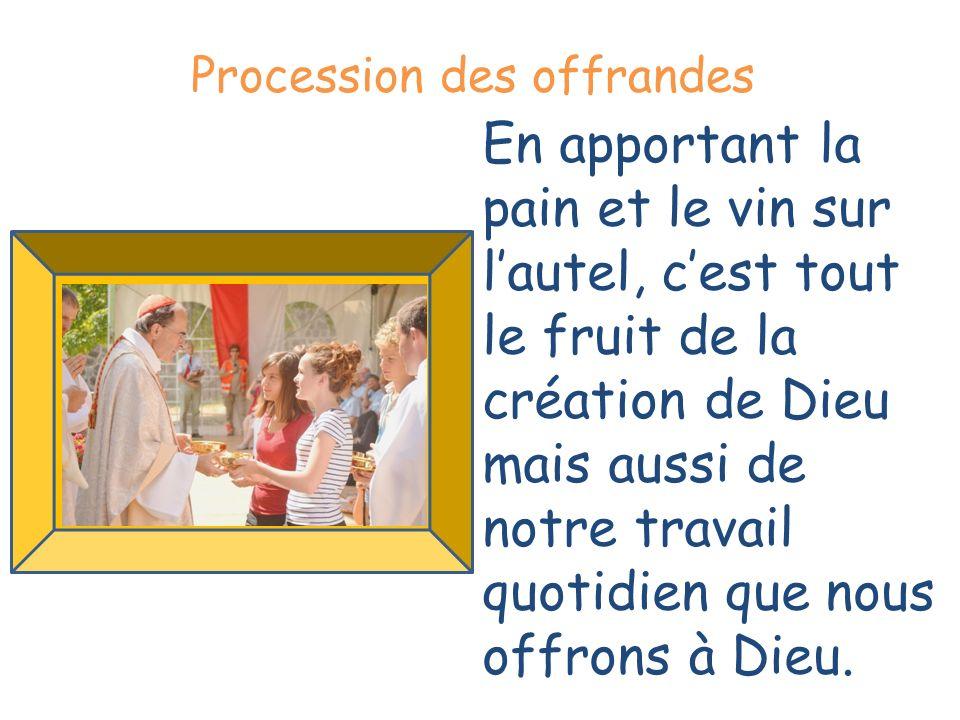 . Procession des offrandes En apportant la pain et le vin sur lautel, cest tout le fruit de la création de Dieu mais aussi de notre travail quotidien