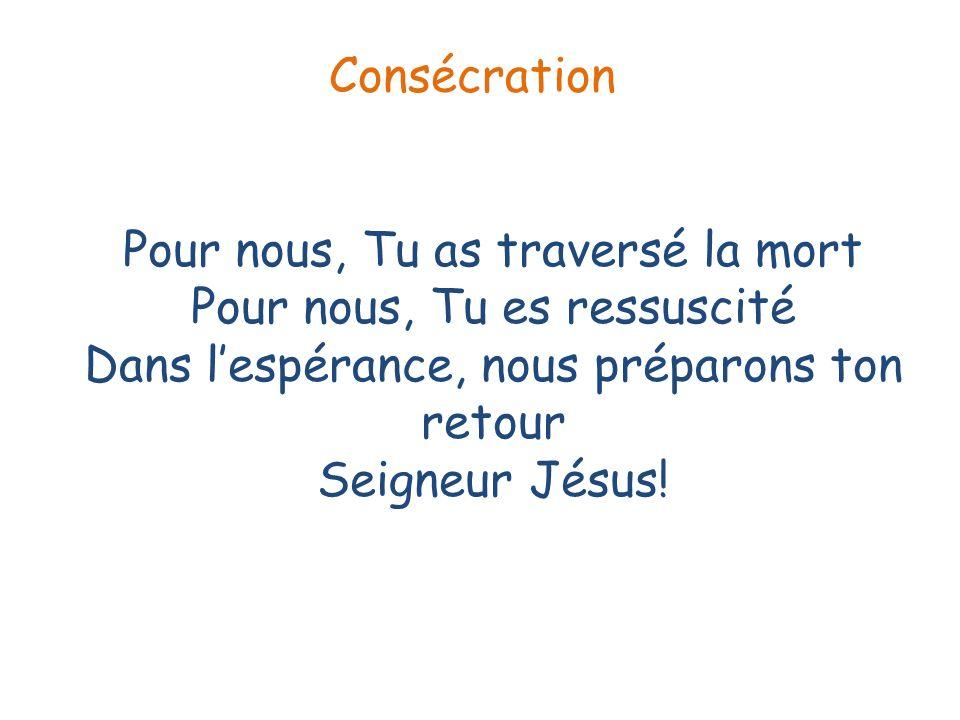 Pour nous, Tu as traversé la mort Pour nous, Tu es ressuscité Dans lespérance, nous préparons ton retour Seigneur Jésus! Consécration