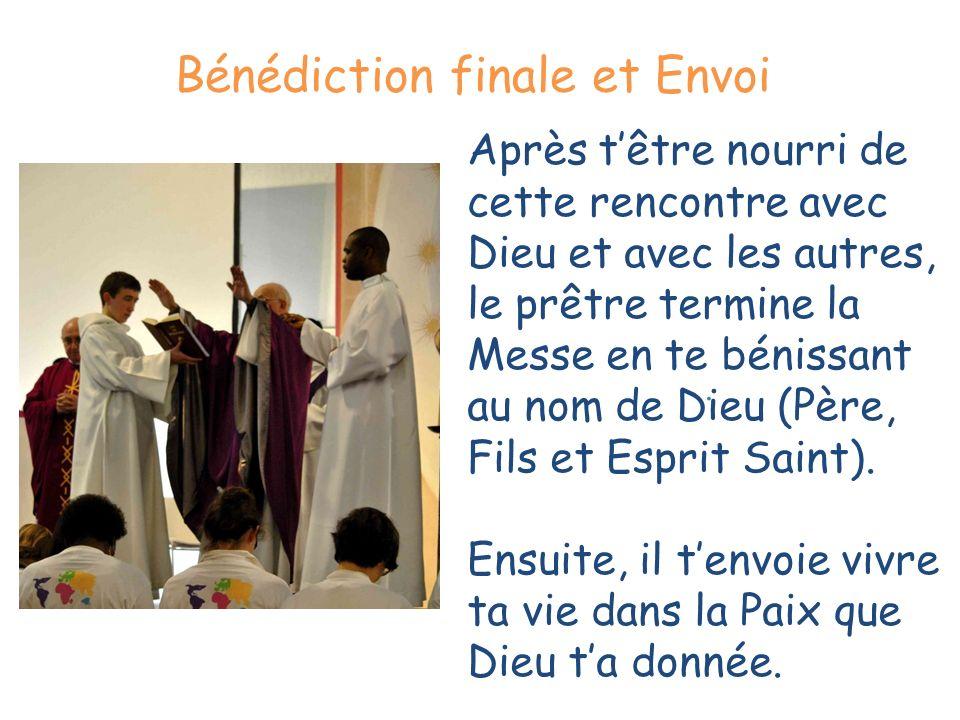 . Bénédiction finale et Envoi Après têtre nourri de cette rencontre avec Dieu et avec les autres, le prêtre termine la Messe en te bénissant au nom de