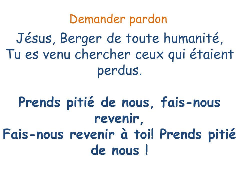 Jésus, Berger de toute humanité, Tu es venu chercher ceux qui étaient perdus. Prends pitié de nous, fais-nous revenir, Fais-nous revenir à toi! Prends
