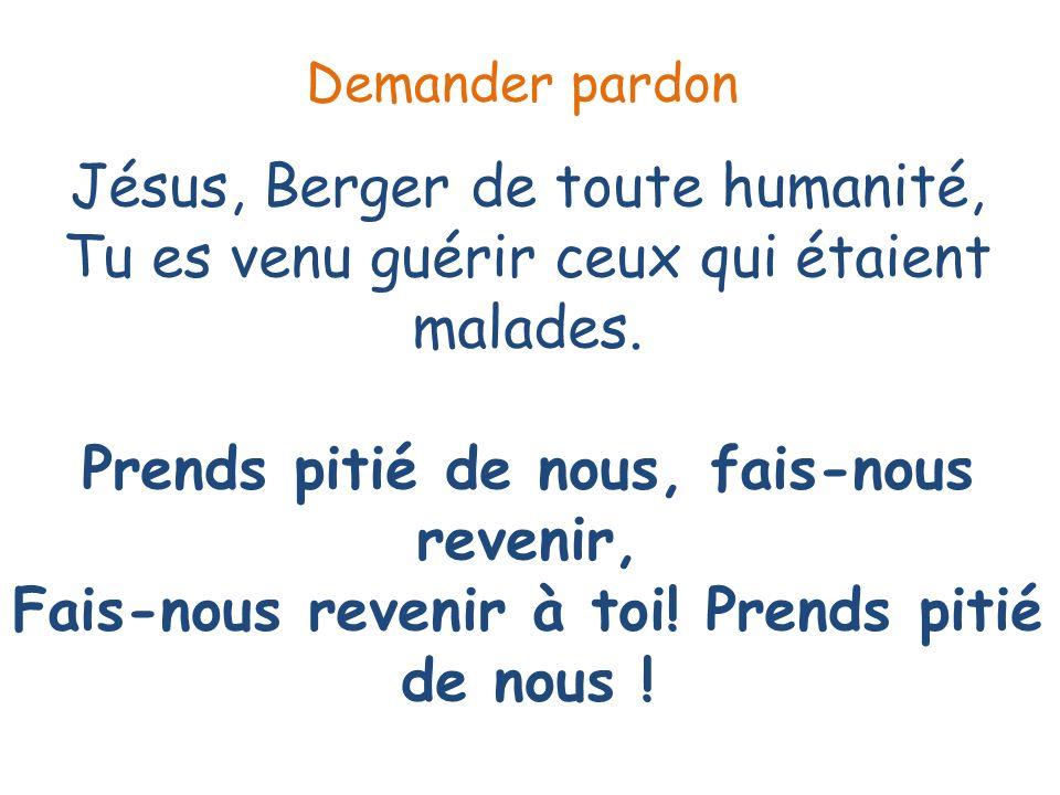 Jésus, Berger de toute humanité, Tu es venu guérir ceux qui étaient malades. Prends pitié de nous, fais-nous revenir, Fais-nous revenir à toi! Prends