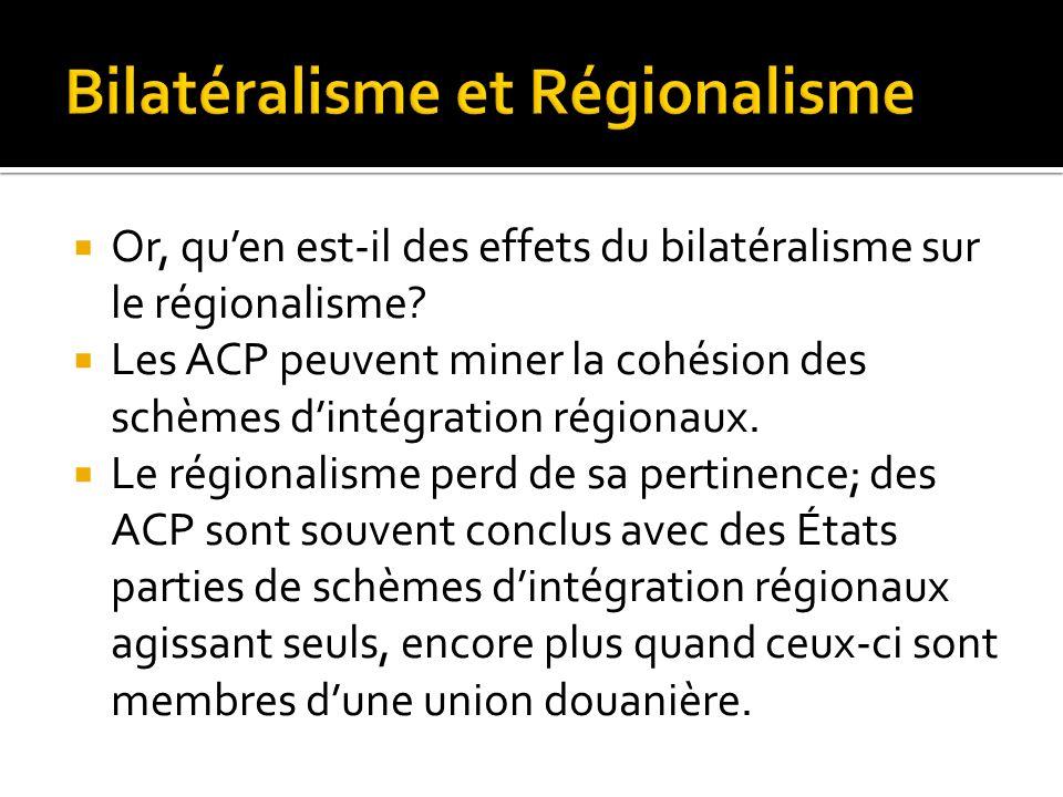 Or, quen est-il des effets du bilatéralisme sur le régionalisme? Les ACP peuvent miner la cohésion des schèmes dintégration régionaux. Le régionalisme