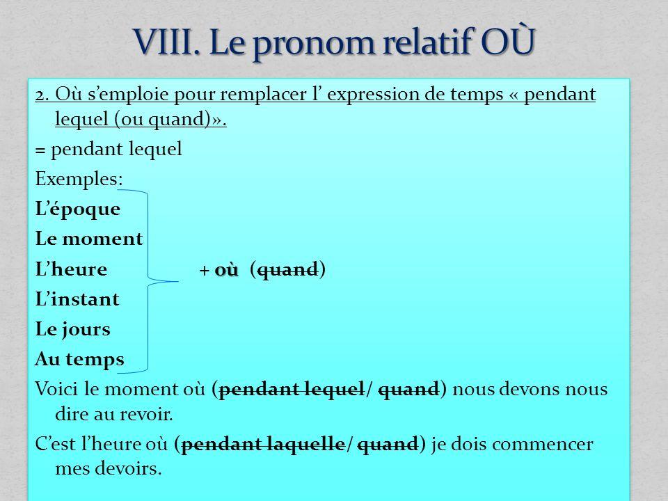 2. Où semploie pour remplacer l expression de temps « pendant lequel (ou quand)». = pendant lequel Exemples: Lépoque Le moment où Lheure + où (quand)