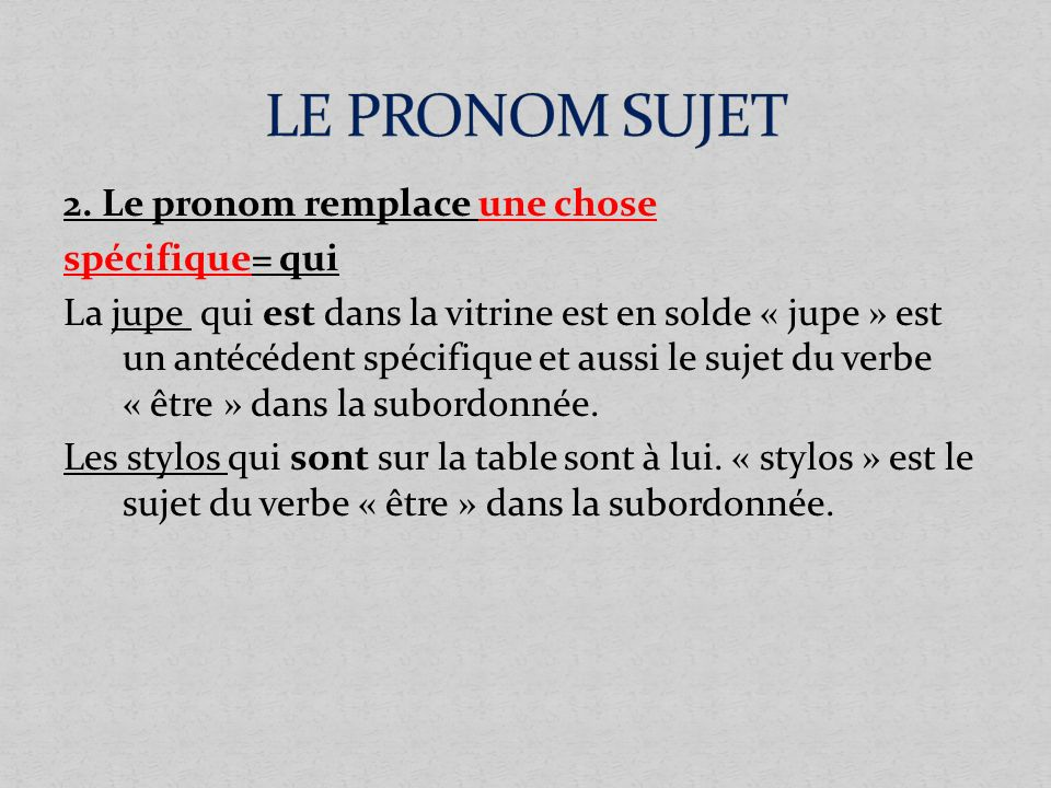 2. Le pronom remplace une chose spécifique= qui La jupe qui est dans la vitrine est en solde « jupe » est un antécédent spécifique et aussi le sujet d