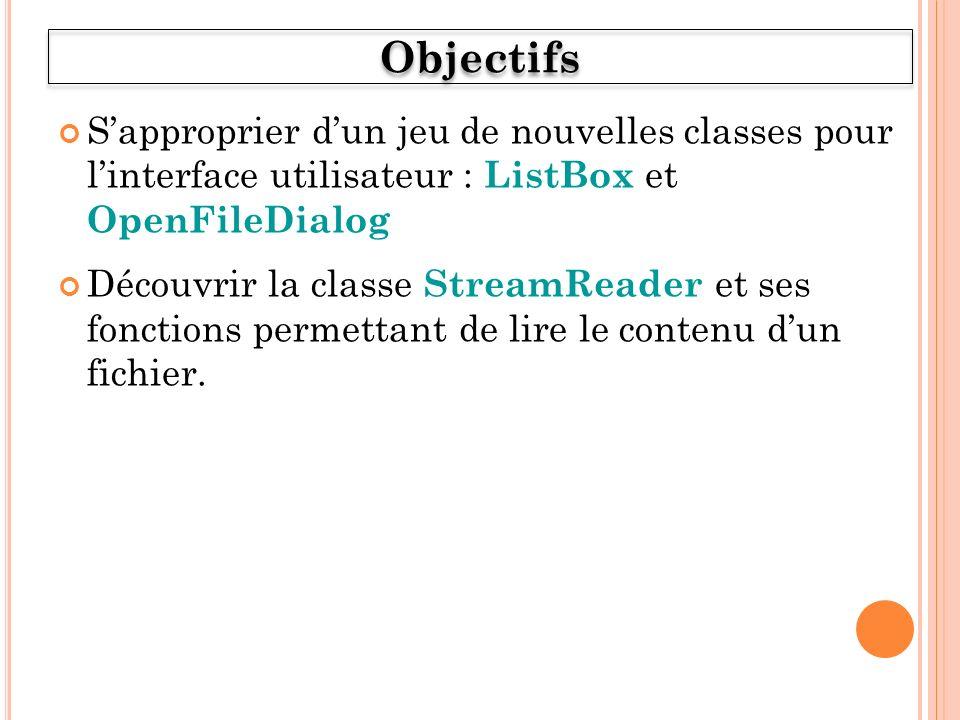 Sapproprier dun jeu de nouvelles classes pour linterface utilisateur : ListBox et OpenFileDialog Découvrir la classe StreamReader et ses fonctions permettant de lire le contenu dun fichier.