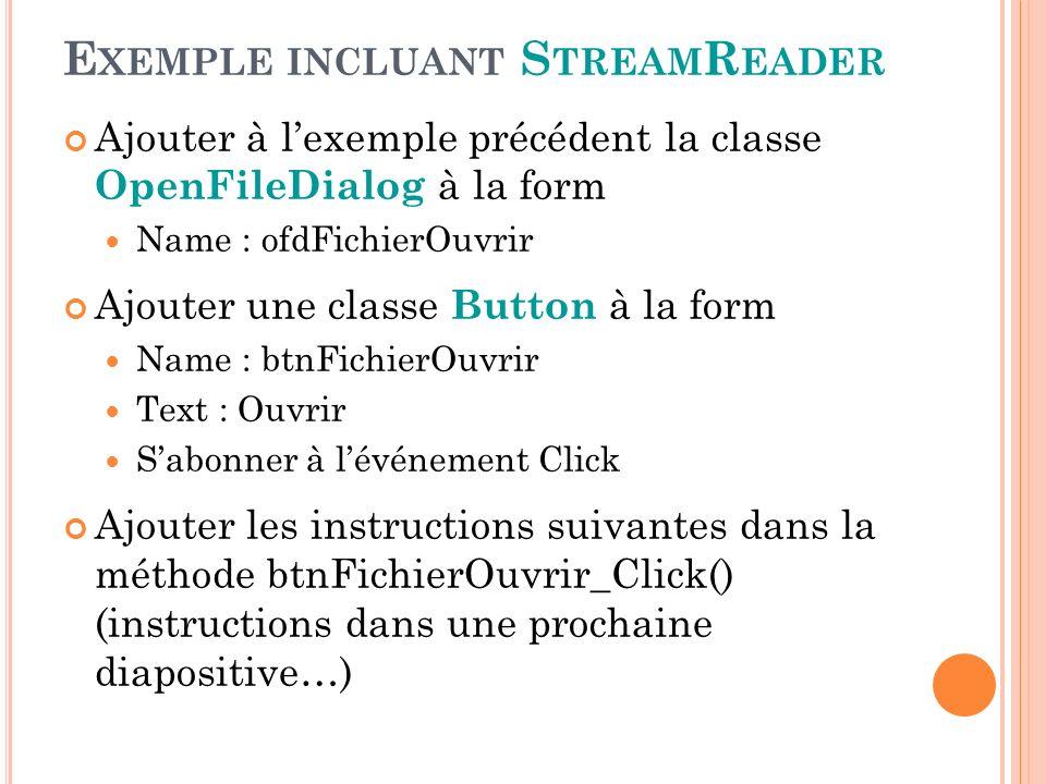E XEMPLE INCLUANT S TREAM R EADER Ajouter à lexemple précédent la classe OpenFileDialog à la form Name : ofdFichierOuvrir Ajouter une classe Button à la form Name : btnFichierOuvrir Text : Ouvrir Sabonner à lévénement Click Ajouter les instructions suivantes dans la méthode btnFichierOuvrir_Click() (instructions dans une prochaine diapositive…)
