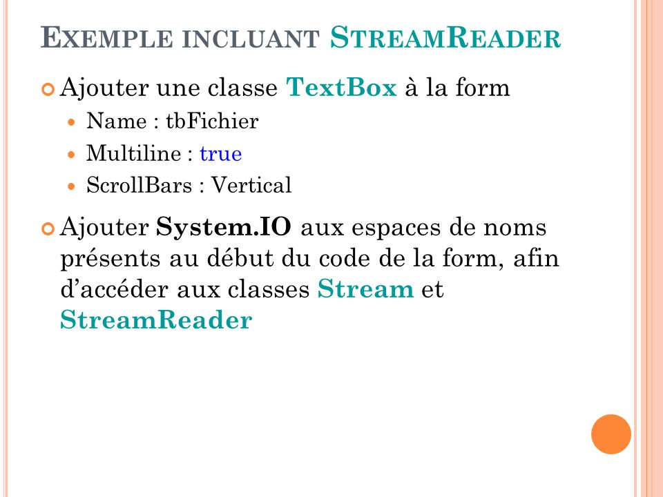 E XEMPLE INCLUANT S TREAM R EADER Ajouter une classe TextBox à la form Name : tbFichier Multiline : true ScrollBars : Vertical Ajouter System.IO aux e