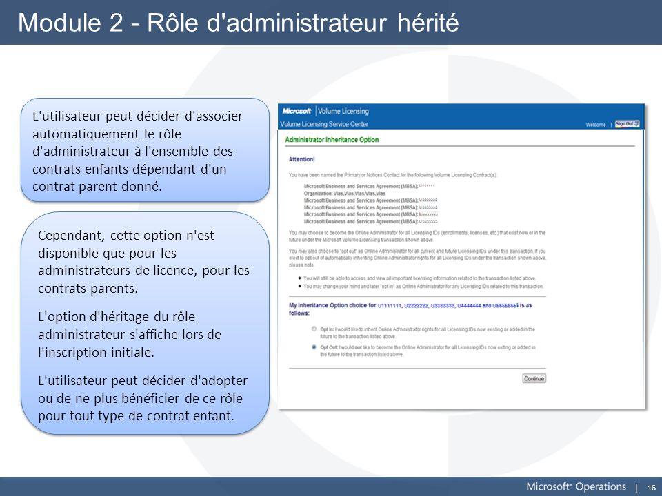 16 Module 2 - Rôle d'administrateur hérité Cependant, cette option n'est disponible que pour les administrateurs de licence, pour les contrats parents