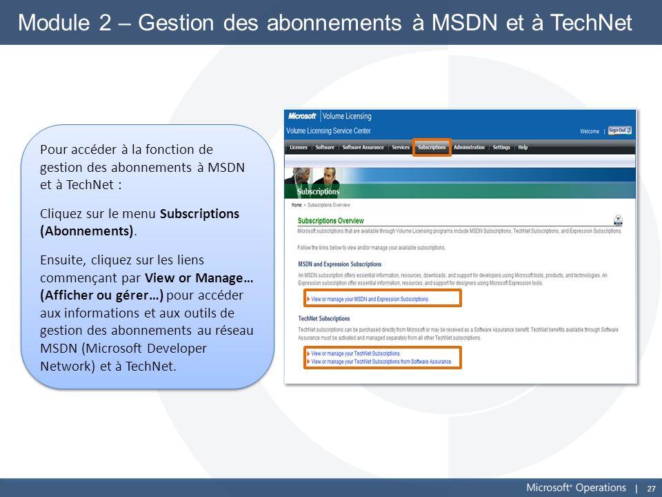 27 Module 2 – Gestion des abonnements à MSDN et à TechNet Pour accéder à la fonction de gestion des abonnements à MSDN et à TechNet : Cliquez sur le m
