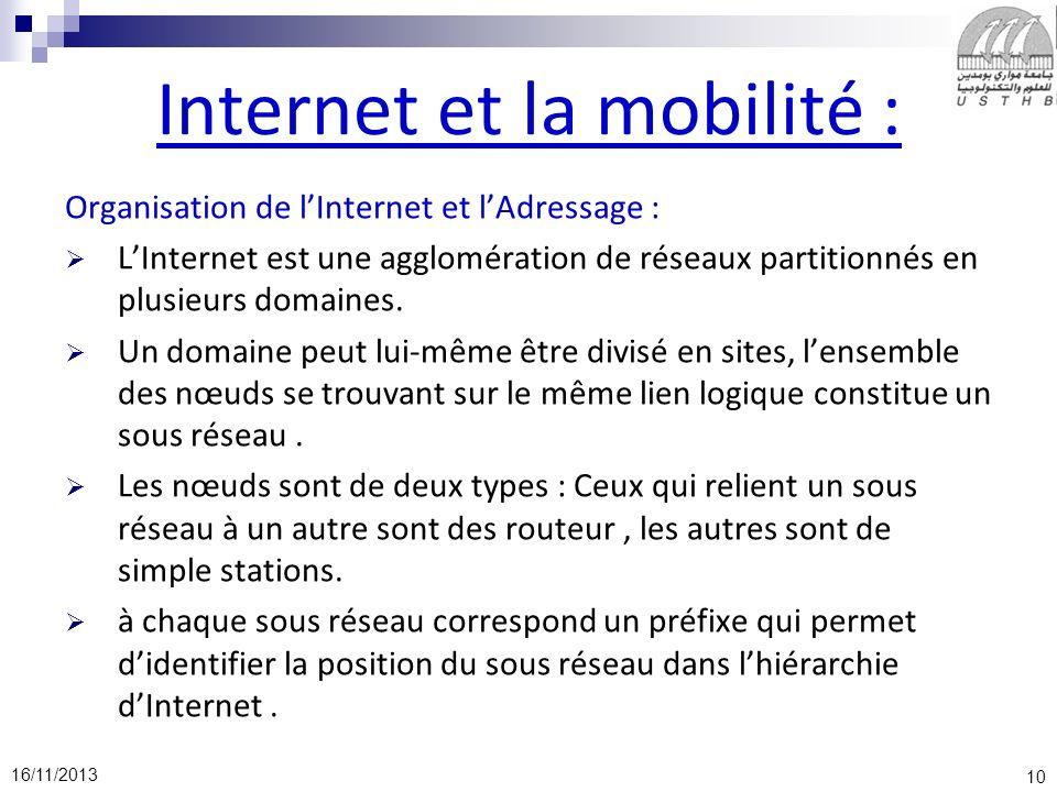 10 16/11/2013 Internet et la mobilité : Organisation de lInternet et lAdressage : LInternet est une agglomération de réseaux partitionnés en plusieurs