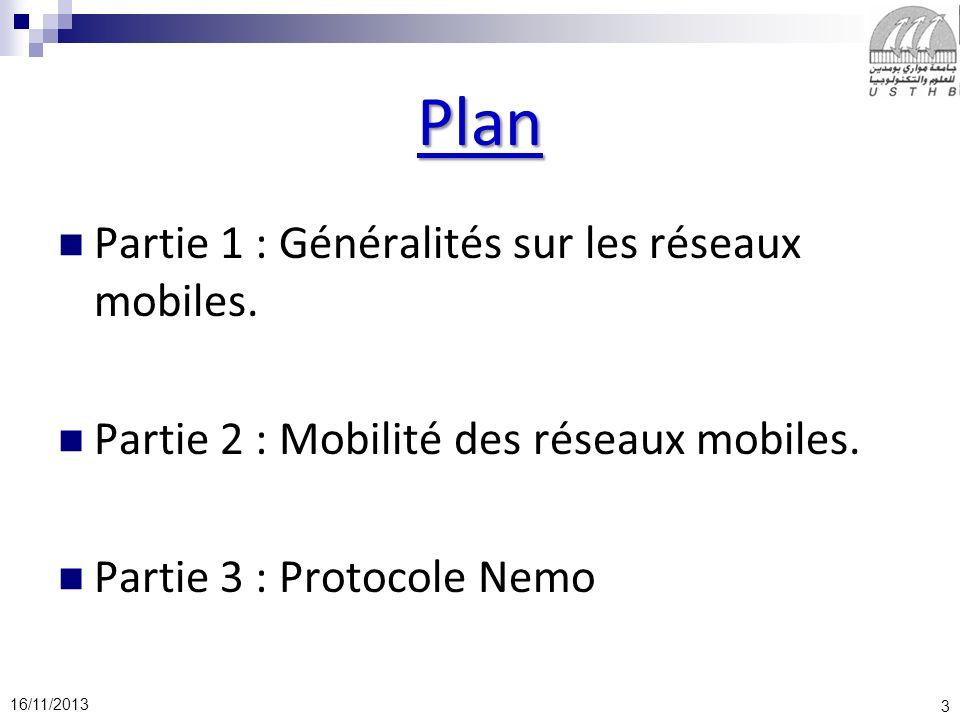 3 16/11/2013 Plan Partie 1 : Généralités sur les réseaux mobiles. Partie 2 : Mobilité des réseaux mobiles. Partie 3 : Protocole Nemo