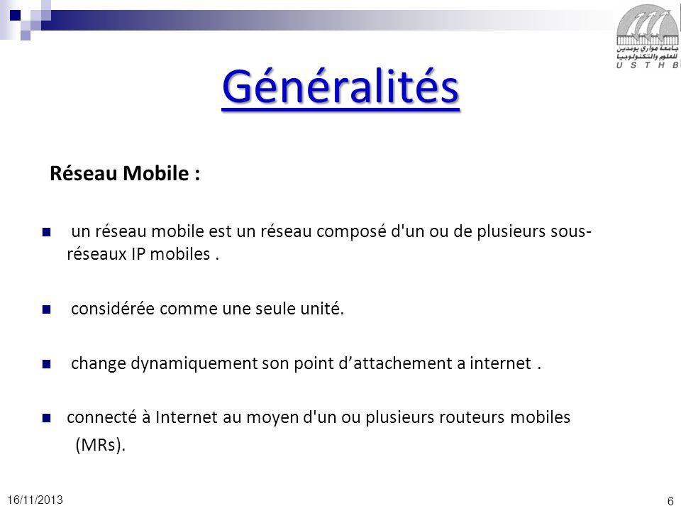 6 16/11/2013 Généralités Réseau Mobile : un réseau mobile est un réseau composé d'un ou de plusieurs sous- réseaux IP mobiles. considérée comme une se