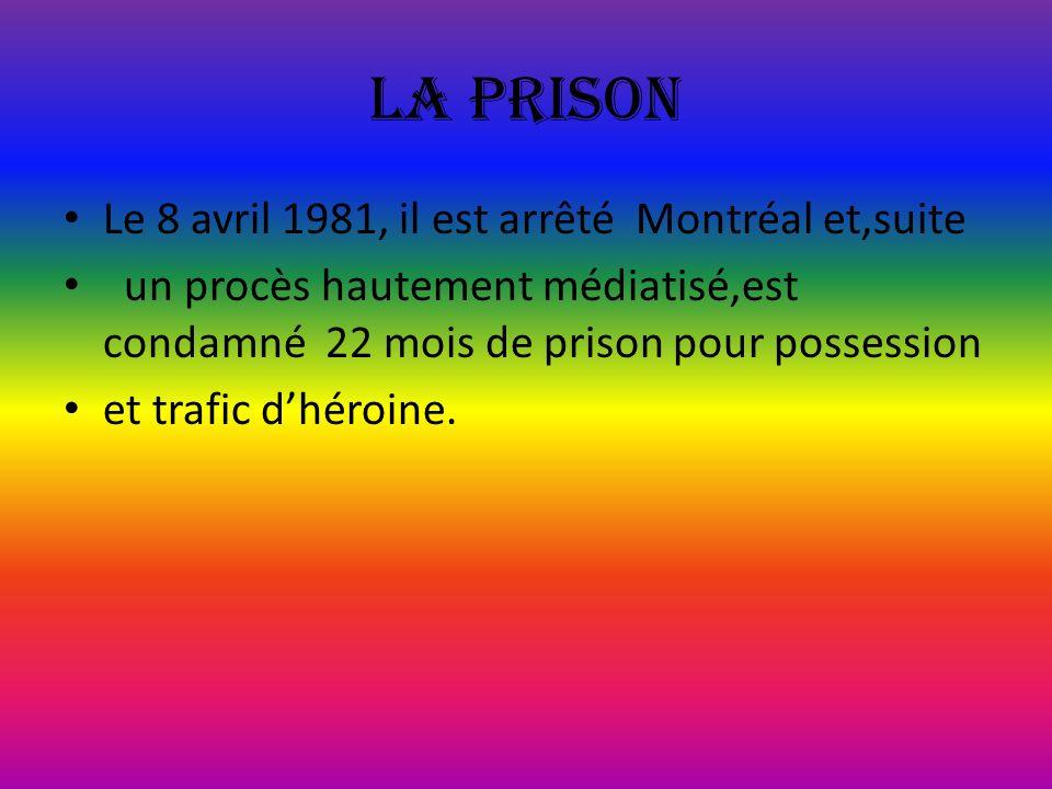La prison Le 8 avril 1981, il est arrêté Montréal et,suite un procès hautement médiatisé,est condamné 22 mois de prison pour possession et trafic dhér
