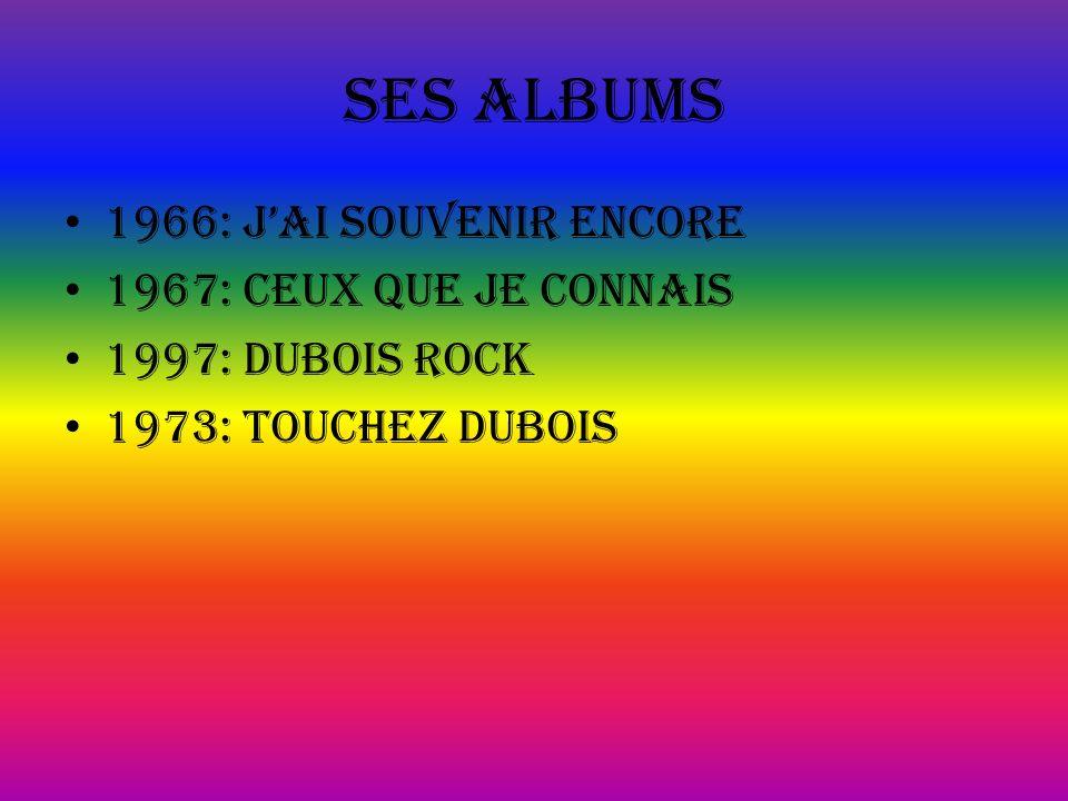 Ses albums 1966: jAI SOUVENIR ENCORE 1967: CEUX QUE JE CONNAIS 1997: DUBOIS ROCK 1973: TOUCHEZ DUBOIS