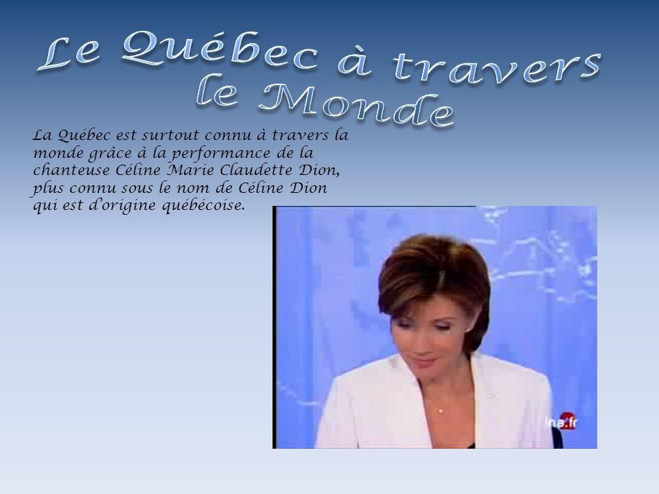 La Québec est surtout connu à travers la monde grâce à la performance de la chanteuse Céline Marie Claudette Dion, plus connu sous le nom de Céline Di