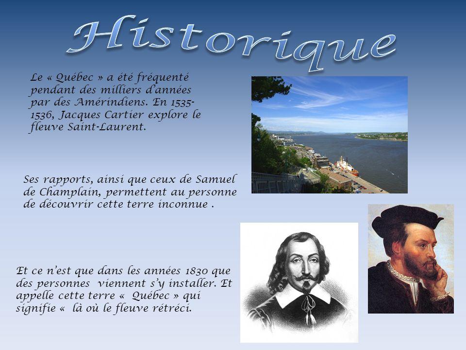 Le « Québec » a été fréquenté pendant des milliers dannées par des Amérindiens. En 1535- 1536, Jacques Cartier explore le fleuve Saint-Laurent. Et ce
