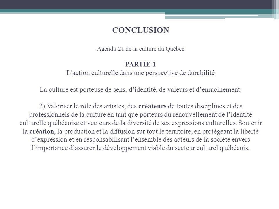 CONCLUSION Agenda 21 de la culture du Québec PARTIE 1 Laction culturelle dans une perspective de durabilité La culture est porteuse de sens, didentité