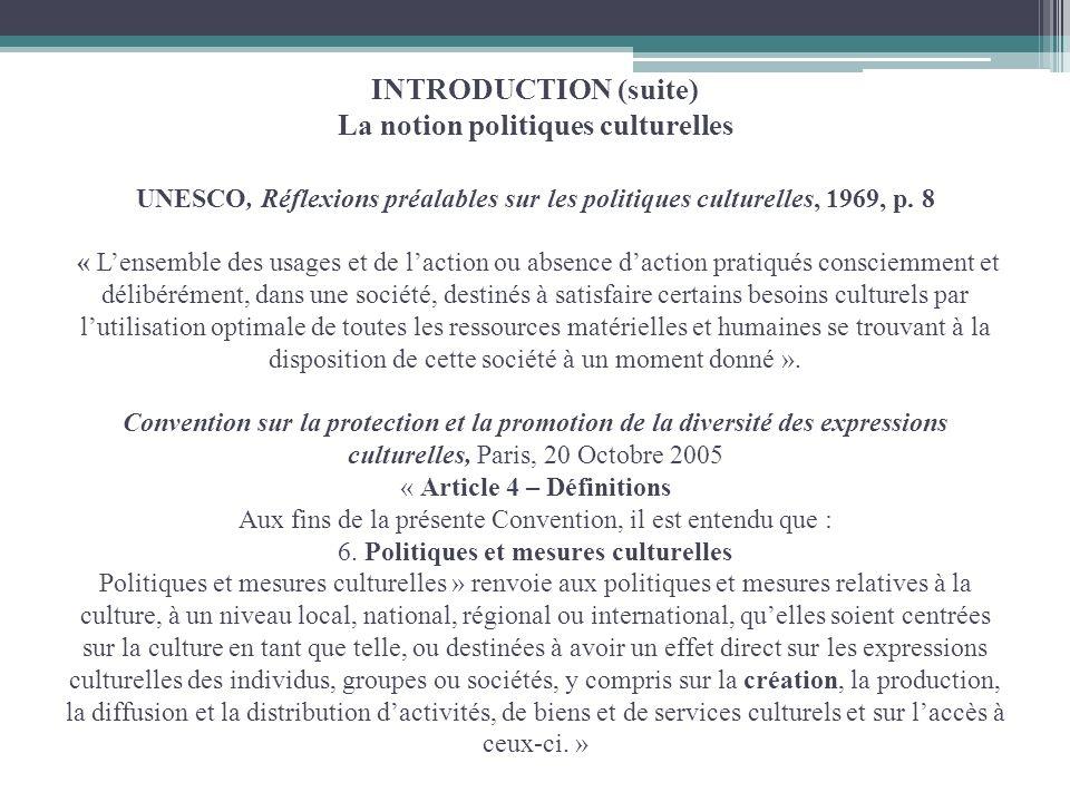 INTRODUCTION (suite) La notion politiques culturelles UNESCO, Réflexions préalables sur les politiques culturelles, 1969, p. 8 « Lensemble des usages