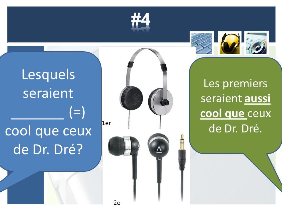 Lesquels seraient _______ (=) cool que ceux de Dr. Dré? 1er 2e Les premiers seraient aussi cool que ceux de Dr. Dré.