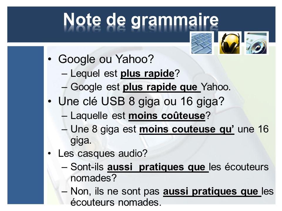 Google ou Yahoo? –Lequel est plus rapide? –Google est plus rapide que Yahoo. Une clé USB 8 giga ou 16 giga? –Laquelle est moins coûteuse? –Une 8 giga