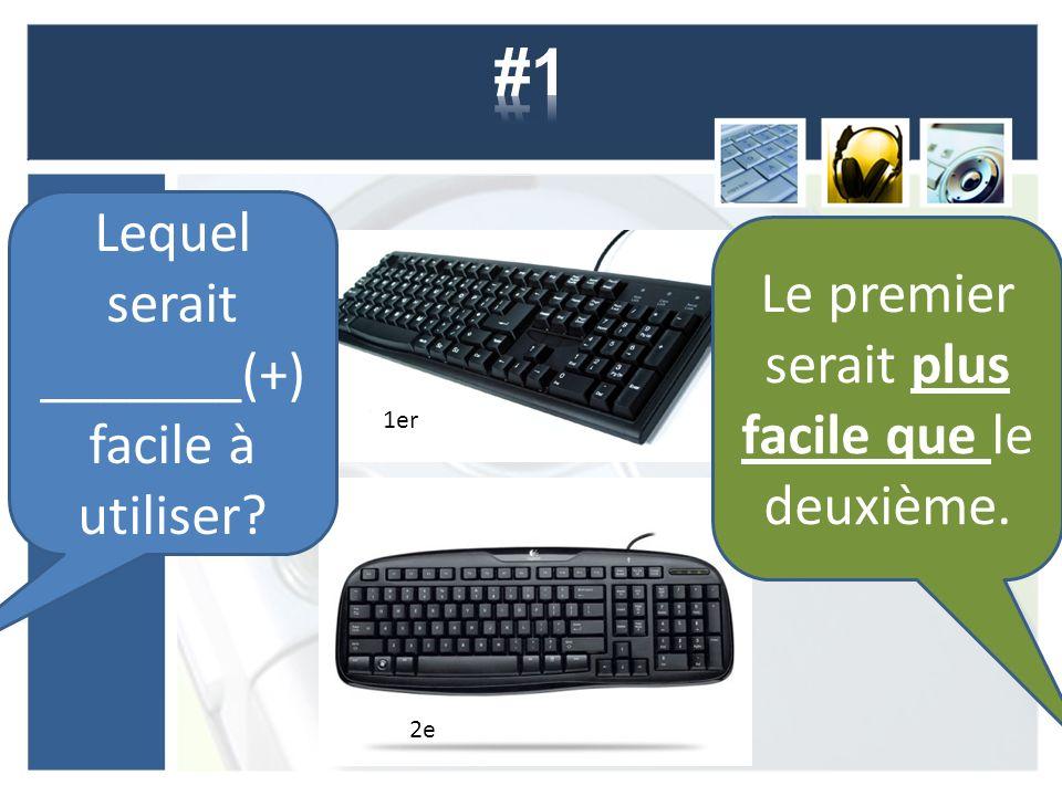 1er 2e Lequel serait _______(+) facile à utiliser? Le premier serait plus facile que le deuxième.
