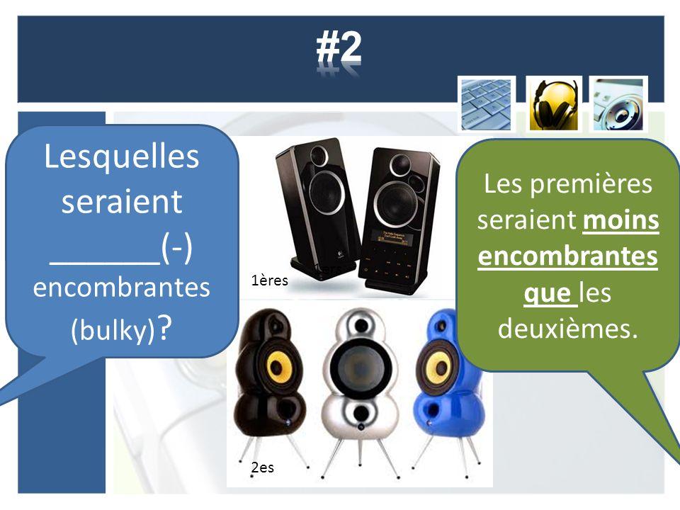 Lesquelles seraient ______(-) encombrantes (bulky) ? 1ers 2es Les premières seraient moins encombrantes que les deuxièmes. 1ères