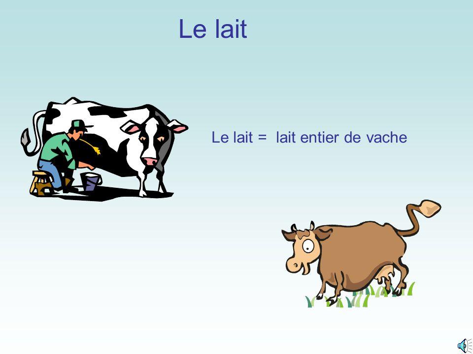 Le lait Le lait = lait entier de vache