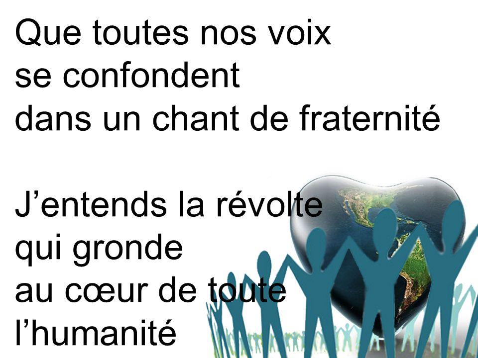 Que toutes nos voix se confondent dans un chant de fraternité Jentends la révolte qui gronde au cœur de toute lhumanité