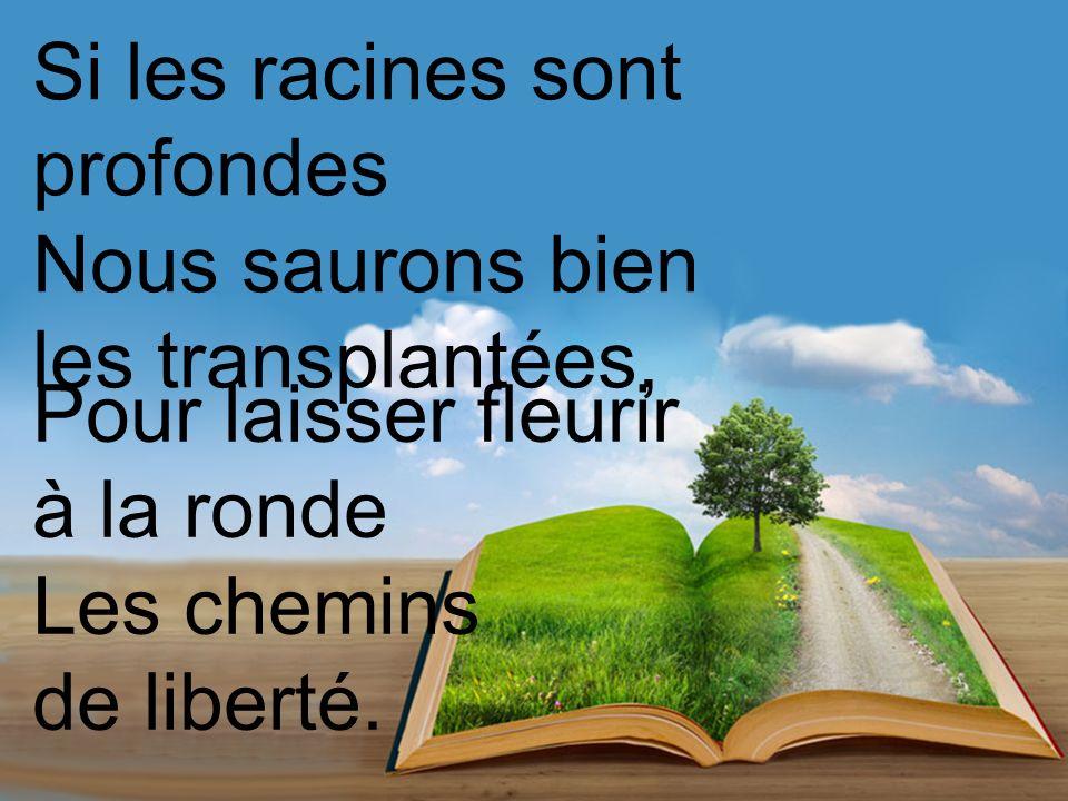 Si les racines sont profondes Nous saurons bien les transplantées, Pour laisser fleurir à la ronde Les chemins de liberté.