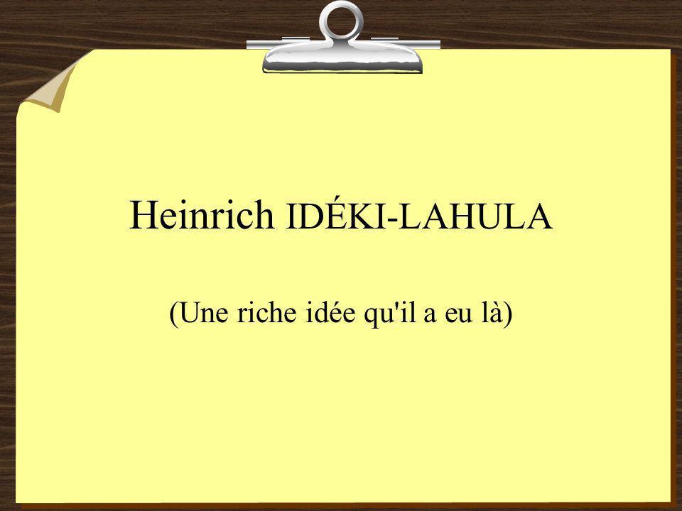 Heinrich IDÉKI-LAHULA (Une riche idée qu il a eu là)